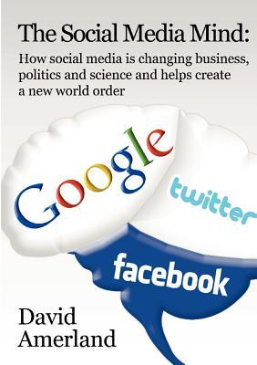 The Social Media Mind: How social media how social media is changing business, politics and science and helps create a new world order.