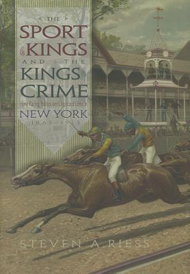 The Sport of Kings and the Kings of Crime: Horse Racing, Politics, and Organized Crime in New York, 1865-1913 (Sports and Entertainment )