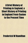 A Brief History of Printing in England, a Short History of Printing in England from Caxton to the Present Time