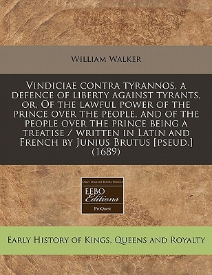 Vindiciae Contra Tyrannos, a Defence of Liberty Against Tyrants, Or, of the Lawful Power of the Prince Over the People, and of the People Over the Pri