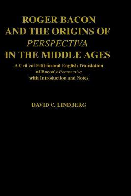 Roger Bacon & the Origins of Perspectiva in the Middle Ages: A Critical Edition & English Translation of Bacon's Perspectiva with Introduction and Not