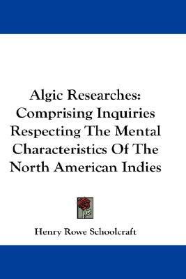 Algic Researches: Comprising Inquiries Respecting the Mental Characteristics of the North American Indies