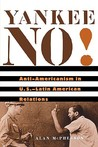 Yankee No!: Anti-Americanism in U.S.-Latin American Relations