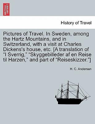 """Pictures of Travel. in Sweden, Among the Hartz Mountains, and in Switzerland, with a Visit at Charles Dickens's House, Etc. [A Translation of """"I Sverr"""