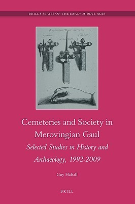 Cemeteries and Society in Merovingian Gaul: Selected Studies in History and Archaeology, 1992-2009