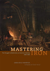 Mastering Iron: The Struggle to Modernize an American Industry, 1800-1868