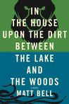 In the House Upon the Dirt Between the Lake and the Woods by Matt Bell
