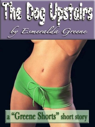 The Dog Upstairs; A Short Story of Bestiality by Esmeralda Greene