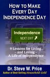 How To Make Every Day Independence Day: 9 Lessons for Living - and Loving - A Life of Independence