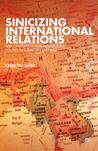 Sinicizing International Relations: Self, Civilization, and Intellectual Politics in Subaltern East Asia