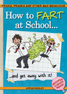 How to Fart at School . . .: And Get Away with It!