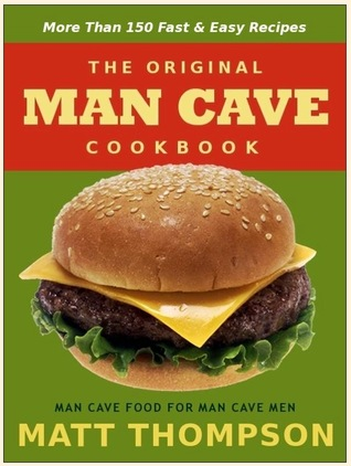 The Man Cave Cookbook: More Than 150 Fast & Easy Recipes For The Man Cave