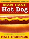The Man Cave Hot Dog  Cookbook - 25 Awesome Hot Dog Recipes For The Man Cave