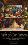Faith of Our Fathers: Why the Early Christians Still Matter and Always Will