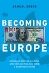 Becoming Europe: Economic Decline, Culture, and How America Can Avoid a European Future