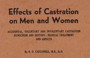 Effects of Castration on Men and Women:  Accidental, Voluntary and Involuntary Castration; Eunuchism and History - Medical Treatment and Aspects