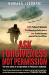 Ask Forgiveness Not Permission: The True Story of an Operation in Pakistan's Badlands