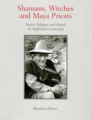 Shamans, Witches, and Maya Priests: Native Religion and Ritual in Highland Guatemala