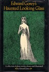 Edward Gorey's Haunted Looking Glass: A collection of ghost stories chosen and illustrated by Edward Gorey
