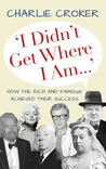 I Didn't Get Where I Am . . .: How the Rich and Famous Achieved Their Success