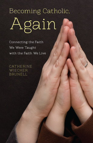 Becoming Catholic, Again: Connecting the Faith We Were Taught with the Faith We Live