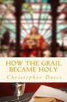 How the Grail Became Holy by Christopher   Davis