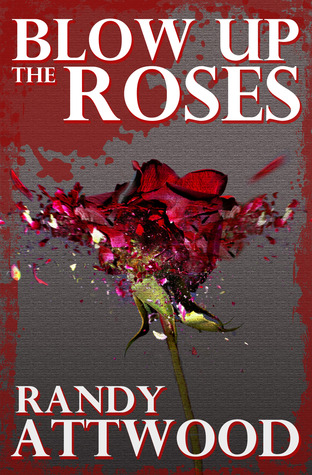 Blow Up the Roses by Randy Attwood