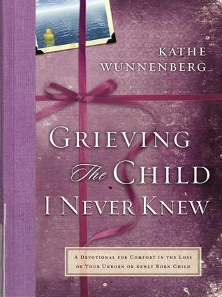 Grieving the Child I Never Knew by Kathe Wunnenberg