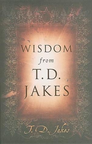Wisdom from T.D. Jakes by T.D. Jakes