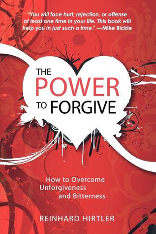 The Power to Forgive: How to Overcome Unforgiveness and Bitterness