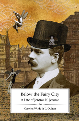 Below the Fairy City: A Life of Jerome K. Jerome