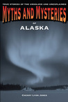 Myths and Mysteries of Alaska: True Stories of the Unsolved and Unexplained