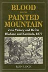 Blood on the Painted Mountain: Zulu Victory and Defeat, Hlobane and Kambula, 1879