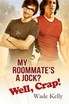 My Roommate's a Jock? Well, Crap! by Wade Kelly