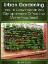 Urban Gardening: How To Grow Food In Any City Apartment Or Yard No Matter How Small