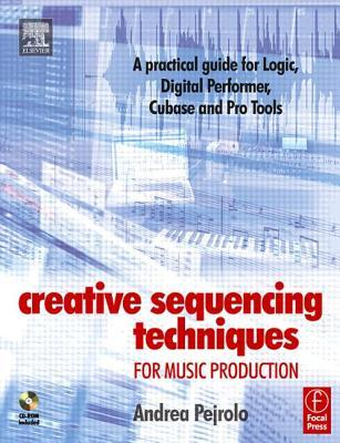 Creative Sequencing Techniques for Music Production: A Practical Guide to Logic, Digital Performer, Cubase and Pro Tools