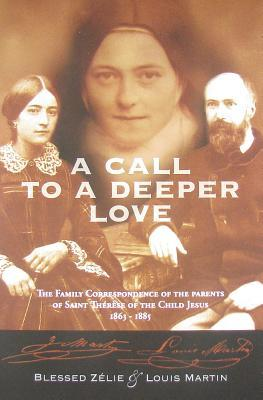 A Call to a Deeper Love: The Family Correspondence of the Parents of St. Thrse of the Child Jesus, 1863-1885