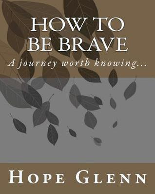 How To Be Brave: A journey worth knowing... (Volume 1)