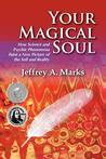 Your Magical Soul: How Science and Psychic Phenomena Paint a New Picture of the Self and Reality