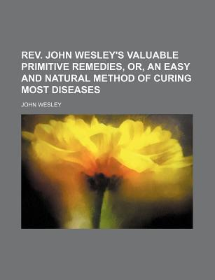 REV. John Wesley's Valuable Primitive Remedies, Or, an Easy and Natural Method of Curing Most Diseases