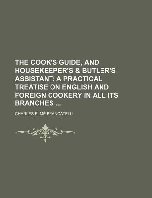 The Cook's Guide, and Housekeeper's & Butler's Assistant; A P... by Charles Elmé Francatelli