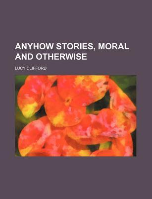 Anyhow Stories, Moral and Otherwise by Lucy Clifford