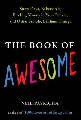 The Book of Awesome: Snow Days, Bakery Air, Finding Money in Your Pocket, and Other Simple, Brilliant Things