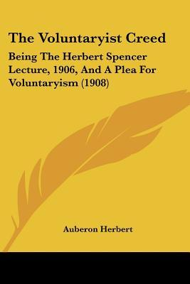 The Voluntaryist Creed: Being the Herbert Spencer Lecture, 1906, and a Plea for Voluntaryism (1908)