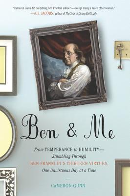 Ben & Me: From Temperance to Humility--Stumbling Through Ben Franklin's Thirteen Virtues, One Unvirtuous Day at a Time