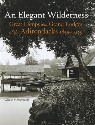 An Elegant Wilderness: Great Camps and Grand Lodges of the Adirondacks, 1855-1935