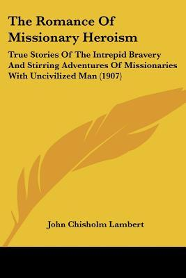 The Romance of Missionary Heroism: True Stories of the Intrepid Bravery and Stirring Adventures of Missionaries with Uncivilized Man (1907)