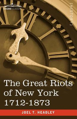 The Great Riots of New York 1712-1873 by Joel Tyler Headley