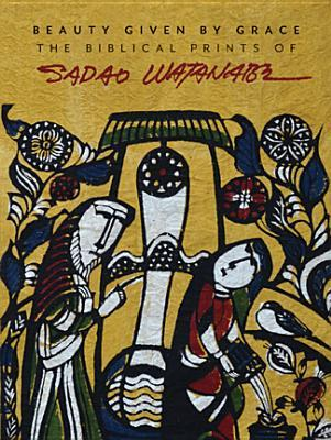 Beauty Given by Grace: The Biblical Prints of Sadao Watanabe