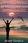Jumpstart Your Day: 40 and Forward, Motivations & Wisdom for Women 40 and Over